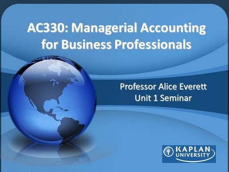 AC330: Managerial Accounting for Business Professionals Professor Alice Everett Unit 1 Seminar.