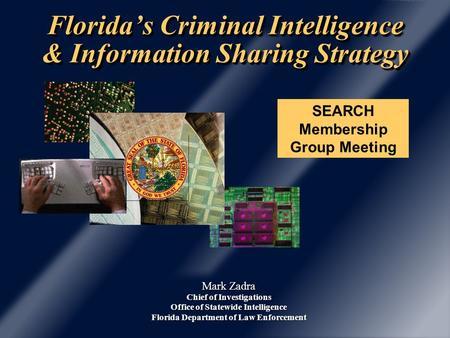 Florida's Criminal Intelligence & Information Sharing Strategy Mark Zadra Chief of Investigations Office of Statewide Intelligence Florida Department of.
