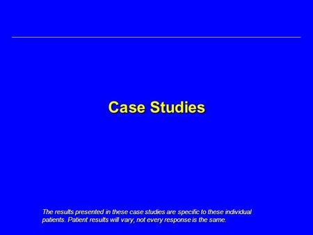 Case Studies The results presented in these case studies are specific to these individual patients. Patient results will vary, not every response is the.