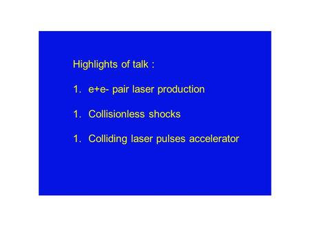 Highlights of talk : 1.e+e- pair laser production 1.Collisionless shocks 1.Colliding laser pulses accelerator.