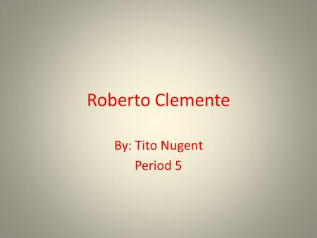 Roberto Clemente By: Tito Nugent Period 5. Roberto Clemente.
