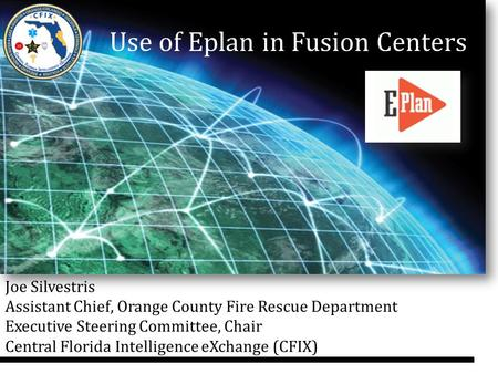 Use of Eplan in Fusion Centers Joe Silvestris Assistant Chief, Orange County Fire Rescue Department Executive Steering Committee, Chair Central Florida.