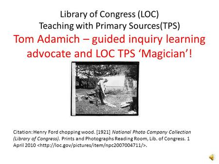 Library of Congress (LOC) Teaching with Primary Sources(TPS) Tom Adamich – guided inquiry learning advocate and LOC TPS 'Magician'! Citation: Henry Ford.