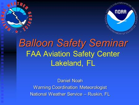 Balloon Safety Seminar Balloon Safety Seminar FAA Aviation Safety Center Lakeland, FL Daniel Noah Warning Coordination Meteorologist National Weather Service.