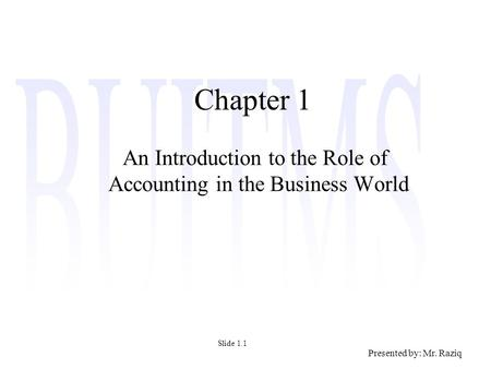 Presented by: Mr. Raziq Chapter 1 An Introduction to the Role of Accounting in the Business World Slide 1.1.