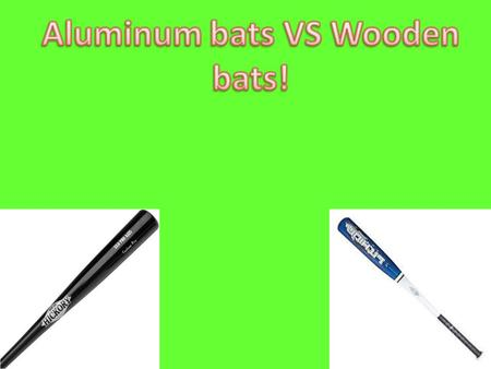 Purpose My purpose of this experiment is to see if aluminum baseball bats will hit further then wooden bats. I wanted to do this experiment because it.