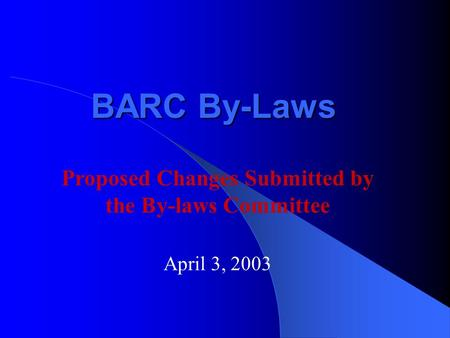 BARC By-Laws April 3, 2003 Proposed Changes Submitted by the By-laws Committee.