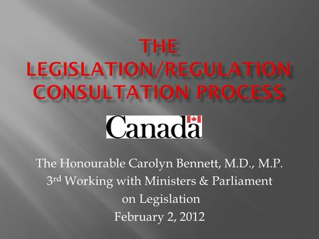 The Honourable Carolyn Bennett, M.D., M.P. 3 rd Working with Ministers & Parliament on Legislation February 2, 2012.