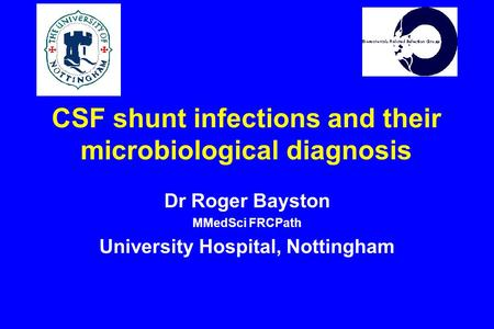 CSF shunt infections and their microbiological diagnosis Dr Roger Bayston MMedSci FRCPath University Hospital, Nottingham.