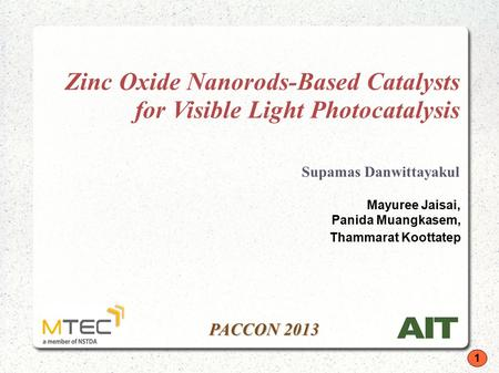 1 PACCON 2013 Zinc Oxide Nanorods-Based Catalysts for Visible Light Photocatalysis Supamas Danwittayakul Mayuree Jaisai, Panida Muangkasem, Thammarat Koottatep.