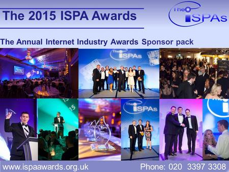 Www.ispaawards.org.uk Phone: 020 3397 3308 The Annual Internet Industry Awards Sponsor pack The 2015 ISPA Awards.