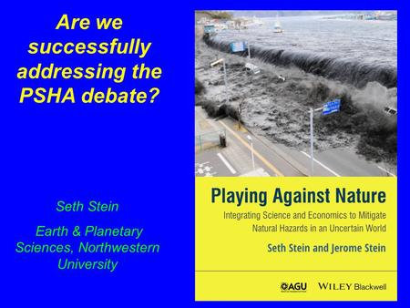 Are we successfully addressing the PSHA debate? Seth Stein Earth & Planetary Sciences, Northwestern University.