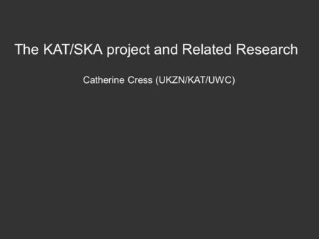 The KAT/SKA project and Related Research Catherine Cress (UKZN/KAT/UWC)