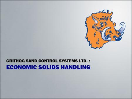GRITHOG SAND CONTROL SYSTEMS LTD. : ECONOMIC SOLIDS HANDLING.