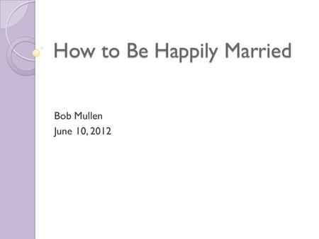 How to Be Happily Married Bob Mullen June 10, 2012.