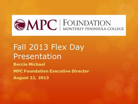 Fall 2013 Flex Day Presentation Beccie Michael MPC Foundation Executive Director August 22, 2013.