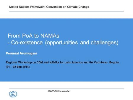 UNFCCC Secretariat From PoA to NAMAs - Co-existence (opportunities and challenges) Perumal Arumugam Regional Workshop on CDM and NAMAs for Latin America.