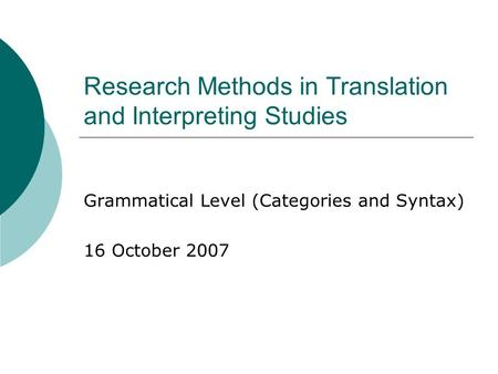 Research Methods in Translation and Interpreting Studies Grammatical Level (Categories and Syntax) 16 October 2007.