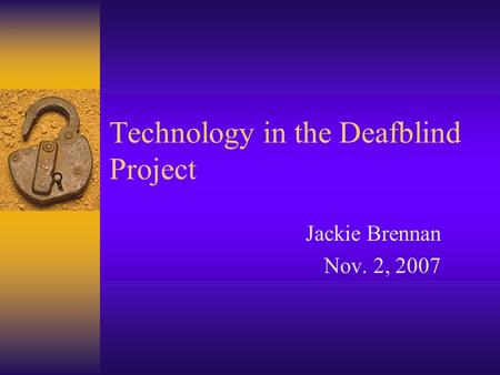 Technology in the Deafblind Project Jackie Brennan Nov. 2, 2007.
