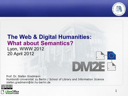1 The Web & Digital Humanities: What about Semantics? Lyon, WWW 2012 20 April 2012 Prof. Dr. Stefan Gradmann Humboldt-Universität zu Berlin / School of.
