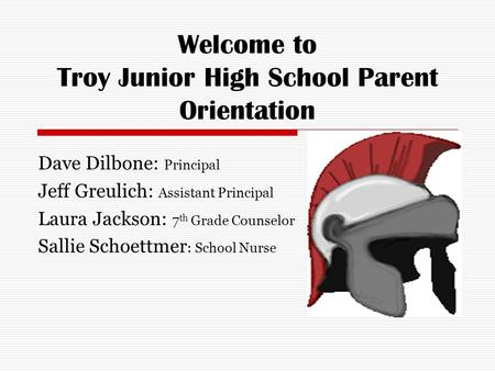 Welcome to Troy Junior High School Parent Orientation Dave Dilbone: Principal Jeff Greulich: Assistant Principal Laura Jackson: 7 th Grade Counselor Sallie.
