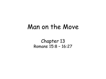 Man on the Move Chapter 13 Romans 15:8 – 16:27. Key word: ministry –Three different words for ministry Servant or service in Rom. 18:8,25,31, & 16:1 –Deacon.