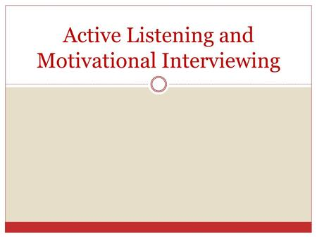 "Active Listening and Motivational Interviewing. Purpose Minimize resistance to change Elicit ""change talk"" Explore and resolve ambivalence Nurture hope."