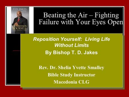Beating the Air – Fighting Failure with Your Eyes Open Your Logo Here Reposition Yourself: Living Life Without Limits By Bishop T. D. Jakes Rev. Dr. Shelia.