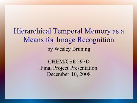 Hierarchical Temporal Memory as a Means for Image Recognition by Wesley Bruning CHEM/CSE 597D Final Project Presentation December 10, 2008.