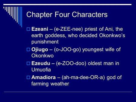 Chapter Four Characters  Ezeani – (e-ZEE-nee) priest of Ani, the earth goddess, who decided Okonkwo's punishment  Ojiugo – (o-JOO-go) youngest wife of.