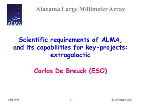 Atacama Large Millimeter Array 27-29 October 2004DUSTY041 Scientific requirements of ALMA, and its capabilities for key-projects: extragalactic Carlos.