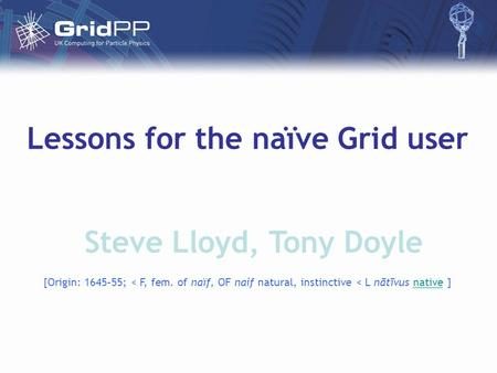 Lessons for the naïve Grid user Steve Lloyd, Tony Doyle [Origin: 1645–55; < F, fem. of naïf, OF naif natural, instinctive < L nātīvus native ]native.