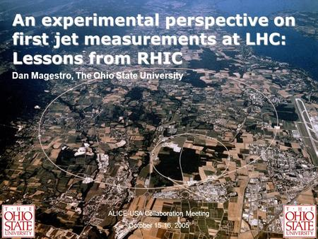 An experimental perspective on first jet measurements at LHC: Lessons from RHIC Dan Magestro, The Ohio State University ALICE-USA Collaboration Meeting.