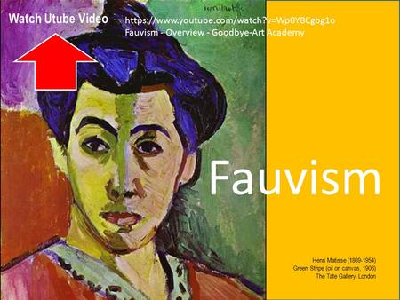 Fauvism - Overview - Goodbye-Art Academy Henri Matisse (1869-1954) Green Stripe (oil on canvas, 1906) The Tate Gallery, London Fauvism https://www.youtube.com/watch?v=Wp0Y8Cgbg1o.