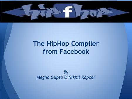 The HipHop Compiler from Facebook By Megha Gupta & Nikhil Kapoor.