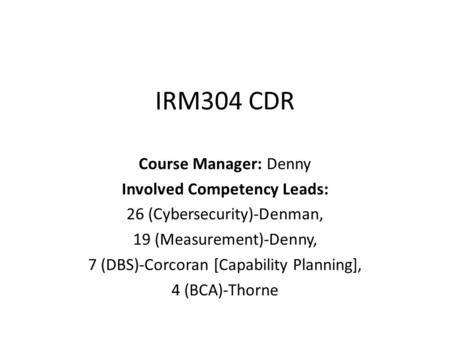 IRM304 CDR Course Manager: Denny Involved Competency Leads: 26 (Cybersecurity)-Denman, 19 (Measurement)-Denny, 7 (DBS)-Corcoran [Capability Planning],