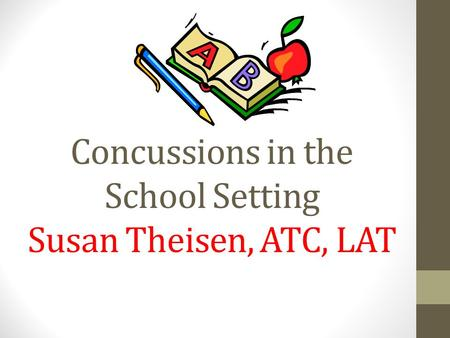 Concussions in the School Setting Susan Theisen, ATC, LAT.