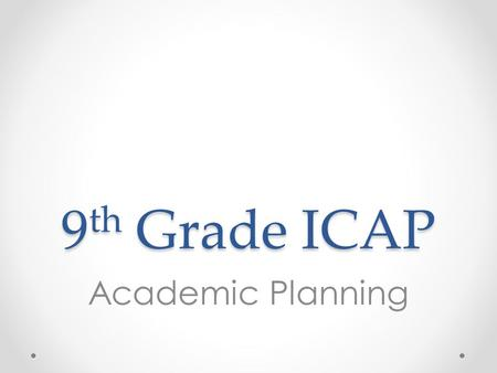 9 th Grade ICAP Academic Planning Overview 1.Review credits, GPA, and transcripts 2.Review individual students' transcripts o Option 1: Print and distribute.