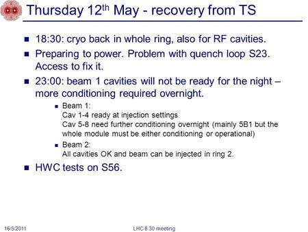 Thursday 12 th May - recovery from TS 18:30: cryo back in whole ring, also for RF cavities. Preparing to power. Problem with quench loop S23. Access to.