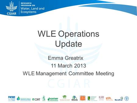 WLE Operations Update Emma Greatrix 11 March 2013 WLE Management Committee Meeting.