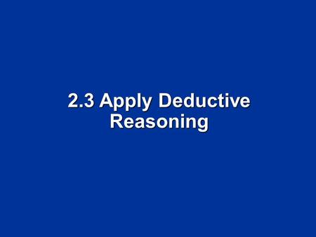 2.3 Apply Deductive Reasoning. Objectives Use the Law of Detachment Use the Law of Detachment Use the Law of Syllogism Use the Law of Syllogism.