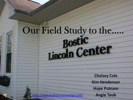 Our Field Study to the….. Chelsey Cole Kim Henderson Hope Putnam Angie Taub