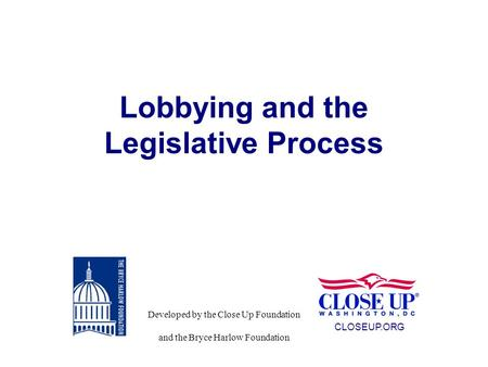 Lobbying and the Legislative Process CLOSEUP.ORG Developed by the Close Up Foundation and the Bryce Harlow Foundation.