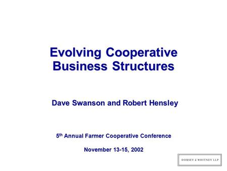 Evolving Cooperative Business Structures 5 th Annual Farmer Cooperative Conference November 13-15, 2002 Dave Swanson and Robert Hensley Dave Swanson and.