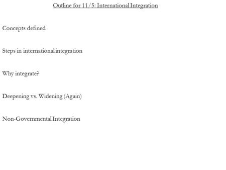 Outline for 11/5: International Integration Concepts defined Steps in international integration Why integrate? Deepening vs. Widening (Again) Non-Governmental.