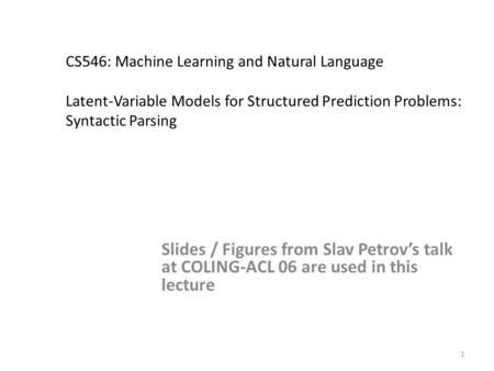 1 CS546: Machine Learning and Natural Language Latent-Variable Models for Structured Prediction Problems: Syntactic Parsing Slides / Figures from Slav.