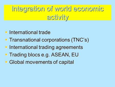 Integration of world economic activity  International trade  Transnational corporations (TNC's)  International trading agreements  Trading blocs e.g.