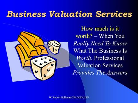 W. Robert Holliman CPA/ABV, CFF Business Valuation Services How much is it worth? – When You Really Need To Know What The Business Is Worth, Professional.
