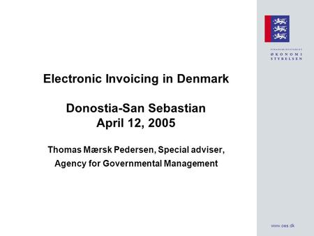 Www.oes.dk Electronic Invoicing in Denmark Donostia-San Sebastian April 12, 2005 Thomas Mærsk Pedersen, Special adviser, Agency for Governmental Management.