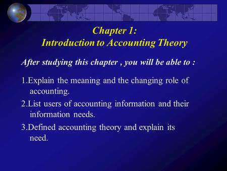 After studying this chapter, you will be able to : 1.Explain the meaning and the changing role of accounting. 2.List users of accounting information and.